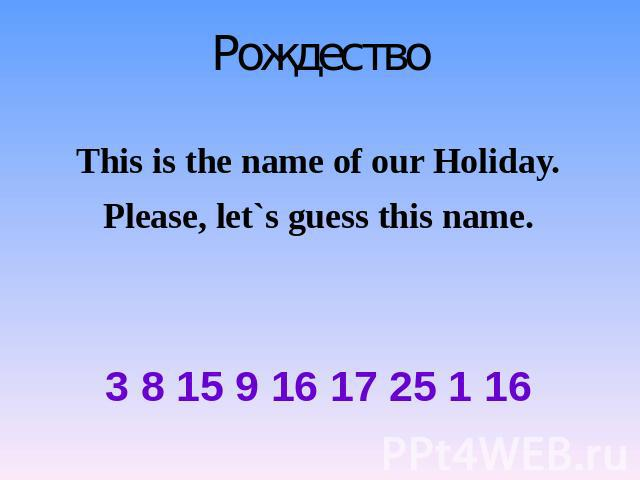 Рождество This is the name of our Holiday. Please, let`s guess this name. 3 8 15 9 16 17 25 1 16