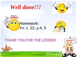 Well done!!! Homework: Уч. с. 22, у.4, 5 THANK YOU FOR THE LESSON!