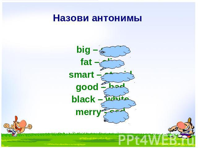 Назови антонимы big – small fat – slim smart – stupid good – bad black – white merry - sad