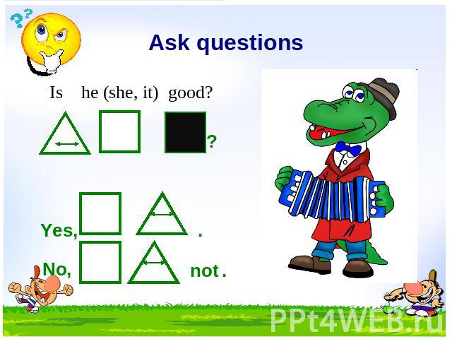Ask questions Is he (she, it) good? Yes, No, not