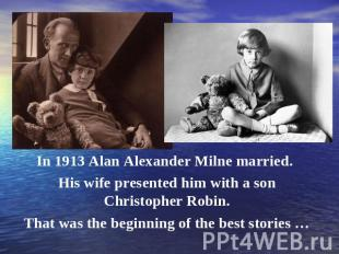 In 1913 Alan Alexander Milne married. His wife presented him with a son Christop