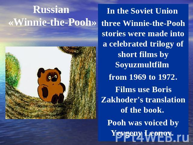 Russian «Winnie-the-Pooh» In the Soviet Union three Winnie-the-Pooh stories were made into a celebrated trilogy of short films by Soyuzmultfilm from 1969 to 1972. Films use Boris Zakhoder's translation of the book. Pooh was voiced by Yevgeny Leonov.