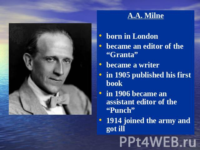 "A.A. Milne born in London became an editor of the ""Granta"" became a writer in 1905 published his first book in 1906 became an assistant editor of the ""Punch"" 1914 joined the army and got ill"