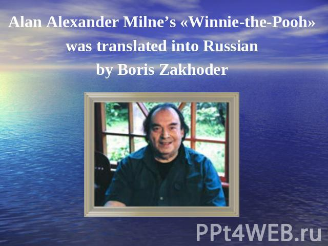 Alan Alexander Milne's «Winnie-the-Pooh» was translated into Russian by Boris Zakhoder