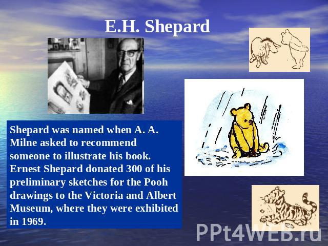 E.H. Shepard Shepard was named when A. A. Milne asked to recommend someone to illustrate his book. Ernest Shepard donated 300 of his preliminary sketches for the Pooh drawings to the Victoria and Albert Museum, where they were exhibited in 1969.