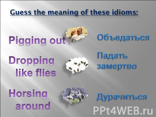 Guess the meaning of these idioms: Pigging out Dropping like flies Horsing around Объедаться Падать замертво Дурачиться