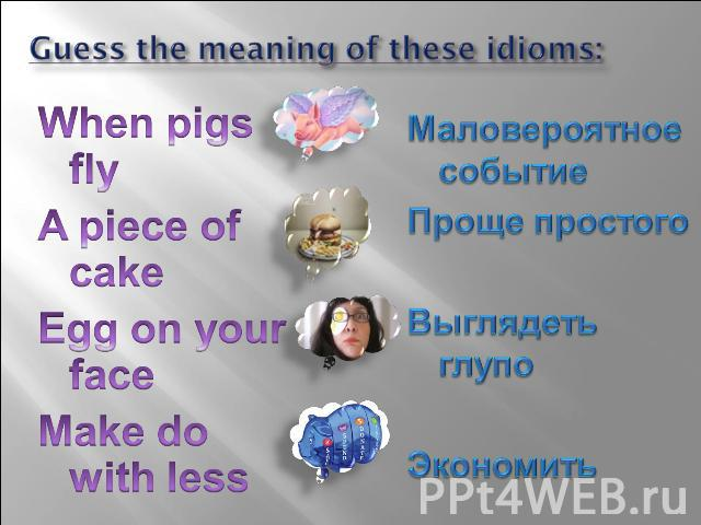 Guess the meaning of these idioms: When pigs fly A piece of cake Egg on your face Make do with less Маловероятное событие Проще простого Выглядеть глупо Экономить