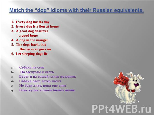"Match the ""dog"" idioms with their Russian equivalents. 1. Every dog has its day 2. Every dog is a lion at home 3. A good dog deserves a good bone 4. A dog in the manger 5. The dogs bark, but the caravan goes on 6. Let sleeping dogs lie Собака на сен…"