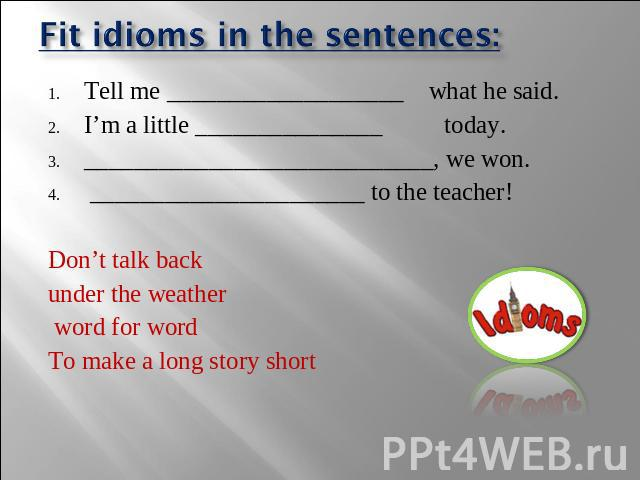 Fit idioms in the sentences: Tell me ___________________ what he said. I'm a little _______________ today. ____________________________, we won. ______________________ to the teacher! Don't talk back under the weather word for word To make a long st…