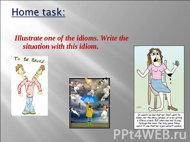 Home task: Illustrate one of the idioms. Write the situation with this idiom.