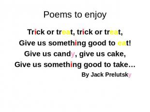 Poems to enjoy Trick or treat, trick or treat, Give us something good to eat! Gi
