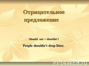 Отрицательное предложение Should not = shouldn't People shouldn't drop litter.