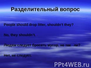 Разделительный вопрос People should drop litter, shouldn't they? No, they should