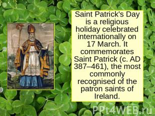Saint Patrick's Day is a religious holiday celebrated internationally on 17 Marc