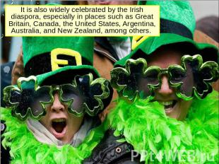 It is also widely celebrated by the Irish diaspora, especially in places such as