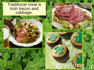 Traditional meal is Irish bacon and cabbage.