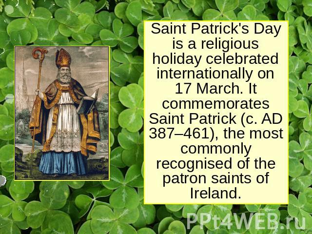 Saint Patrick's Day is a religious holiday celebrated internationally on 17 March. It commemorates Saint Patrick (c. AD 387–461), the most commonly recognised of the patron saints of Ireland.