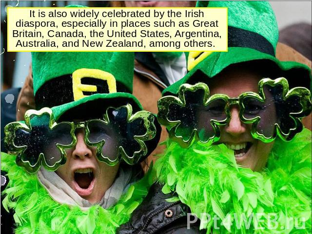 It is also widely celebrated by the Irish diaspora, especially in places such as Great Britain, Canada, the United States, Argentina, Australia, and New Zealand, among others.