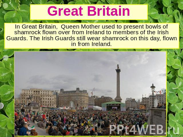 Great Britain In Great Britain, Queen Mother used to present bowls of shamrock flown over from Ireland to members of the Irish Guards. The Irish Guards still wear shamrock on this day, flown in from Ireland.