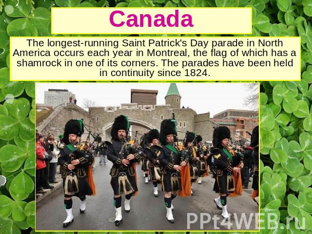 Canada The longest-running Saint Patrick's Day parade in North America occurs each year in Montreal, the flag of which has a shamrock in one of its corners. The parades have been held in continuity since 1824.