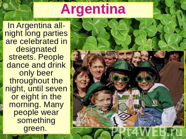Argentina In Argentina all-night long parties are celebrated in designated streets. People dance and drink only beer throughout the night, until seven or eight in the morning. Many people wear something green.