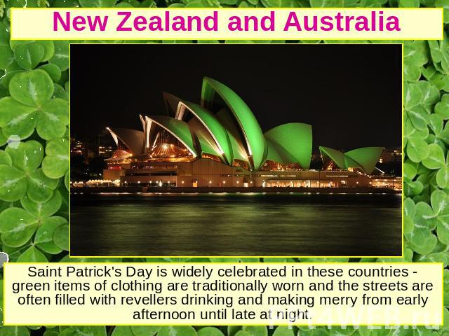 New Zealand and Australia Saint Patrick's Day is widely celebrated in these countries - green items of clothing are traditionally worn and the streets are often filled with revellers drinking and making merry from early afternoon until late at night.