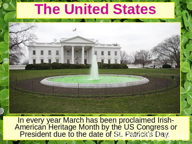 The United States In every year March has been proclaimed Irish-American Heritage Month by the US Congress or President due to the date of St. Patrick's Day.