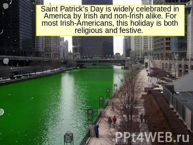 Saint Patrick's Day is widely celebrated in America by Irish and non-Irish alike. For most Irish-Americans, this holiday is both religious and festive.