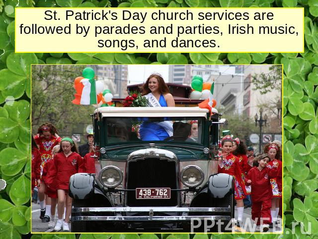 St. Patrick's Day church services are followed by parades and parties, Irish music, songs, and dances.
