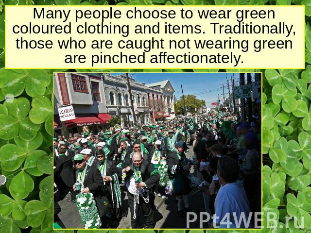 Many people choose to wear green coloured clothing and items. Traditionally, those who are caught not wearing green are pinched affectionately.