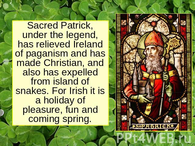 Sacred Patrick, under the legend, has relieved Ireland of paganism and has made Christian, and also has expelled from island of snakes. For Irish it is a holiday of pleasure, fun and coming spring.