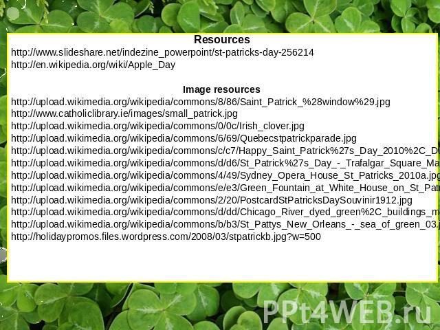 Resources http://www.slideshare.net/indezine_powerpoint/st-patricks-day-256214 http://en.wikipedia.org/wiki/Apple_Day Image resources http://upload.wikimedia.org/wikipedia/commons/8/86/Saint_Patrick_%28window%29.jpg http://www.catholiclibrary.ie/ima…