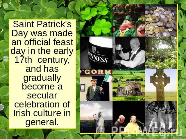 Saint Patrick's Day was made an official feast day in the early 17th century, and has gradually become a secular celebration of Irish culture in general.