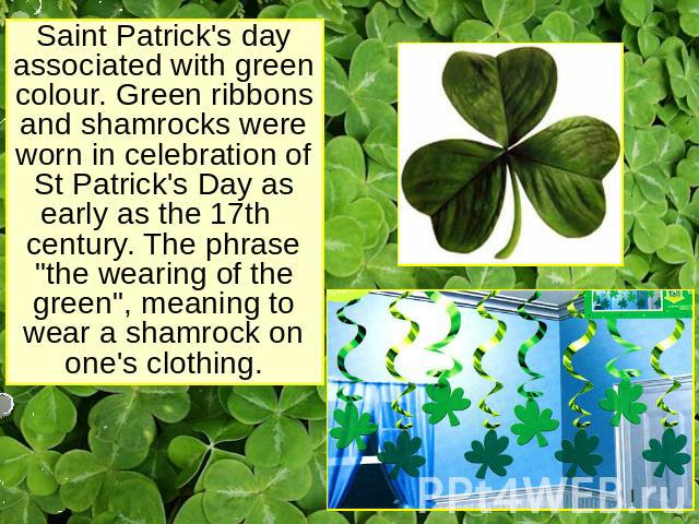 Saint Patrick's day associated with green colour. Green ribbons and shamrocks were worn in celebration of St Patrick's Day as early as the 17th century. The phrase