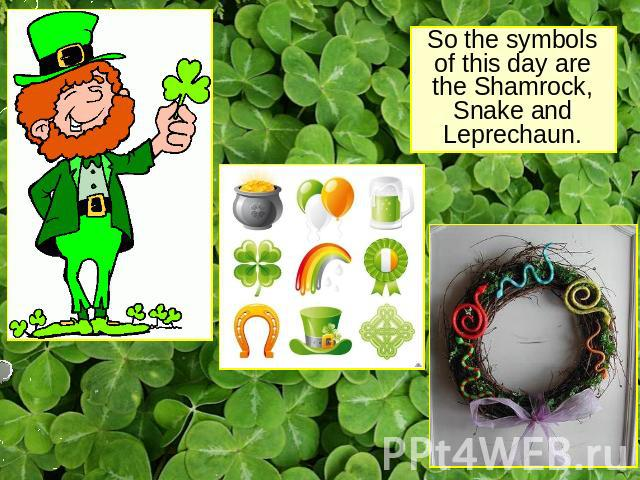 So the symbols of this day are the Shamrock, Snake and Leprechaun.