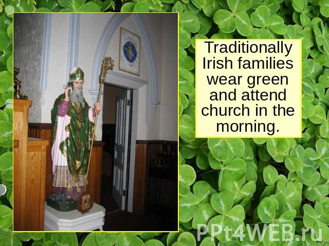 Traditionally Irish families wear green and attend church in the morning.