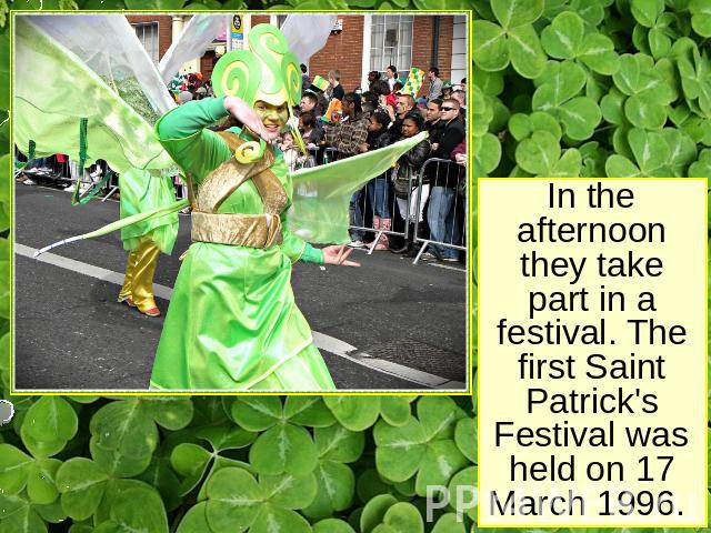 In the afternoon they take part in a festival. The first Saint Patrick's Festival was held on 17 March 1996.