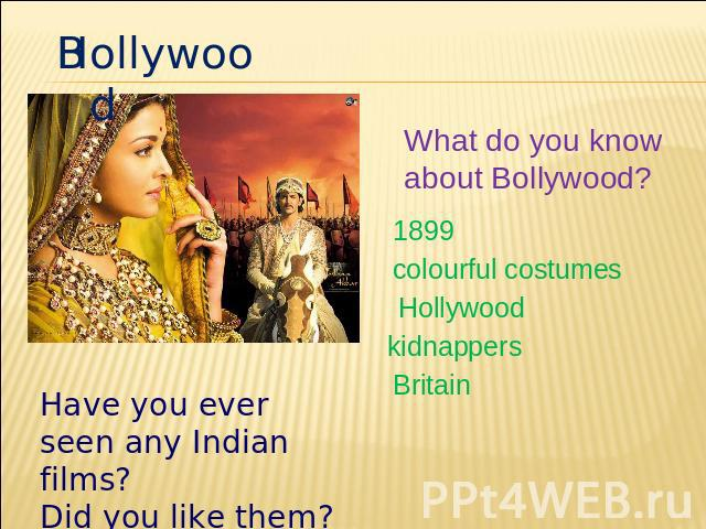 Hollywood What do you know about Bollywood? 1899 colourful costumes Hollywood kidnappers Britain Have you ever seen any Indian films? Did you like them?