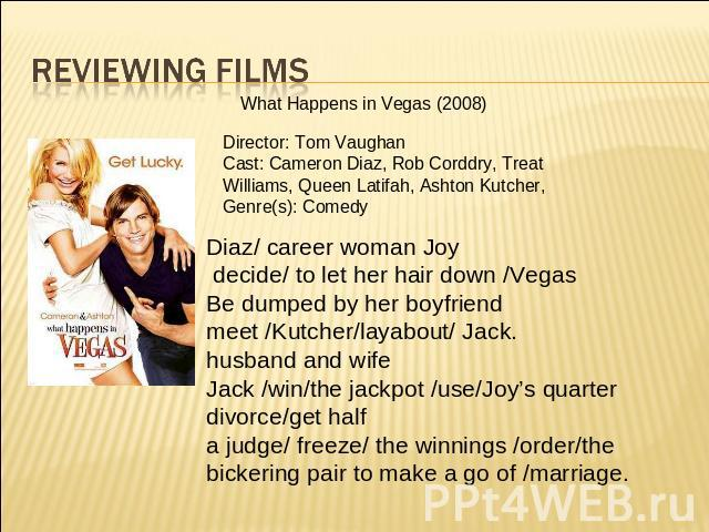Reviewing films What Happens in Vegas (2008) Director: Tom Vaughan Cast: Cameron Diaz, Rob Corddry, Treat Williams, Queen Latifah, Ashton Kutcher, Genre(s): Comedy Diaz/ career woman Joy decide/ to let her hair down /Vegas Be dumped by her boyfriend…