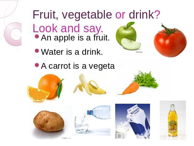 Fruit, vegetable or drink? Look and say. An apple is a fruit. Water is a drink. A carrot is a vegetable.
