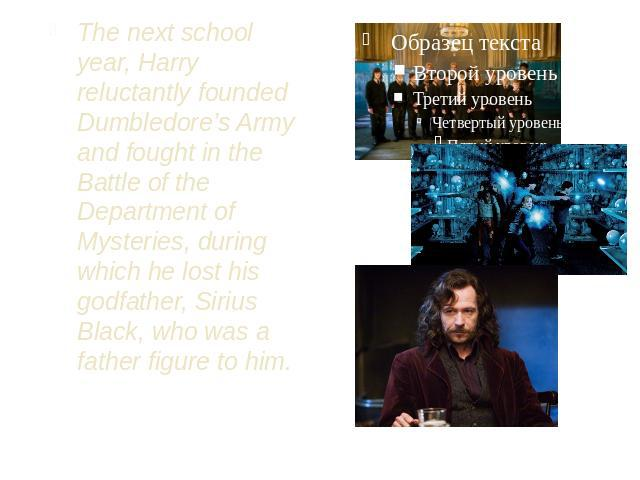 The next school year, Harry reluctantly founded Dumbledore's Army and fought in the Battle of the Department of Mysteries, during which he lost his godfather, Sirius Black, who was a father figure to him.