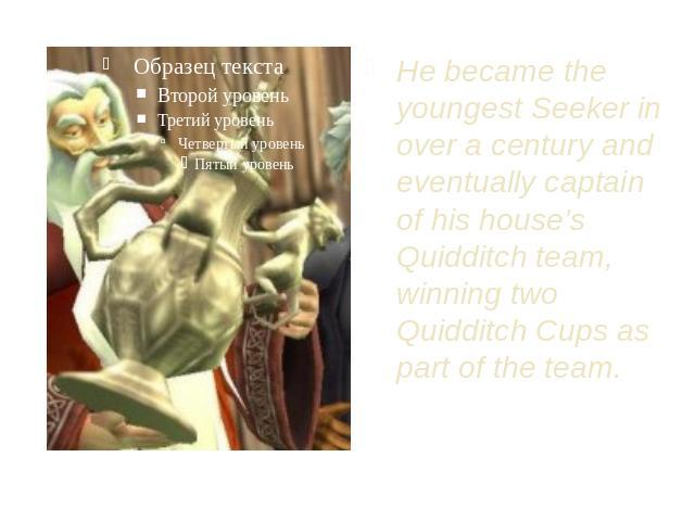 He became the youngest Seeker in over a century and eventually captain of his house's Quidditch team, winning two Quidditch Cups as part of the team.