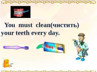 You must clean(чистить) your teeth every day.