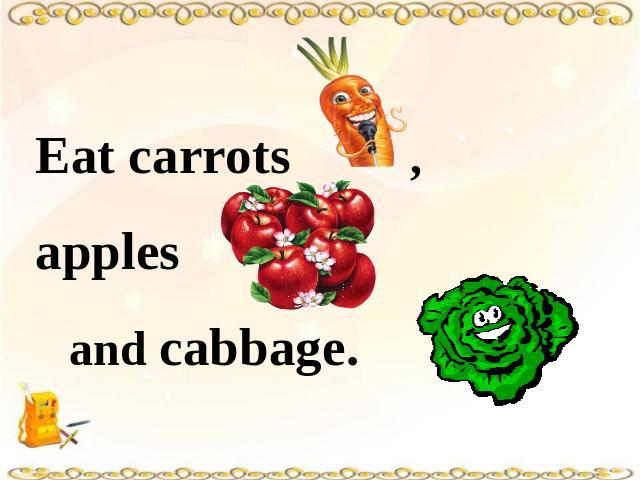 Eat carrots , apples and cabbage.