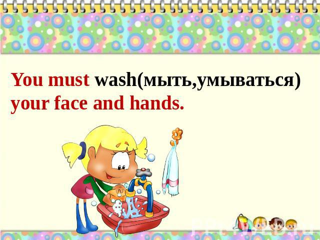 You must wash(мыть,умываться) your face and hands.