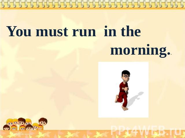 You must run in the morning..