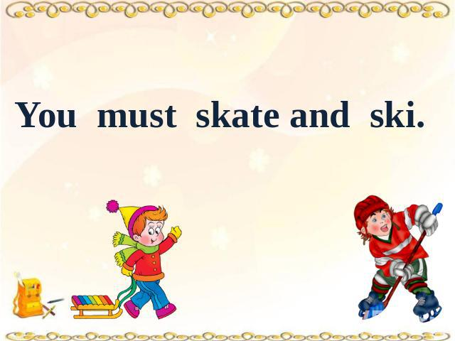 You must skate and ski.