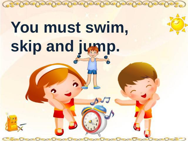 You must swim, skip and jump.