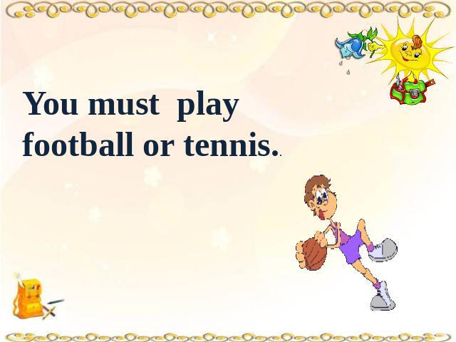 You must play football or tennis..