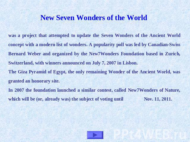 New Seven Wonders of the World was a project that attempted to update the Seven Wonders of the Ancient World concept with a modern list of wonders. A popularity poll was led by Canadian-Swiss Bernard Weber and organized by the New7Wonders Foundation…